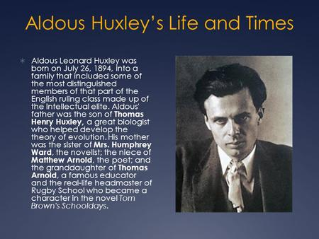 Aldous Huxley's Life and Times  Aldous Leonard Huxley was born on July 26, 1894, into a family that included some of the most distinguished members of.