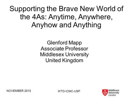 NOVEMBER 2013 WTD-ICMC-USP Supporting the Brave New World of the 4As: Anytime, Anywhere, Anyhow and Anything Glenford Mapp Associate Professor Middlesex.