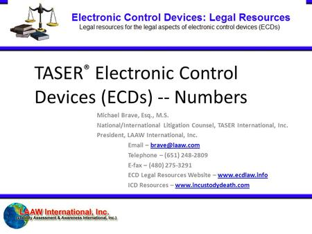 TASER ® Electronic Control Devices (ECDs) -- Numbers Michael Brave, Esq., M.S. National/International Litigation Counsel, TASER International, Inc. President,