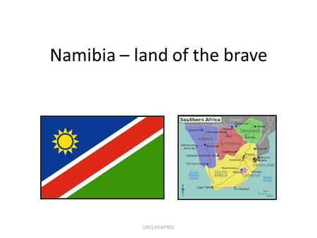 Namibia – land of the brave UNCLASSIFIED. Basic Facts 824,269 km2 2.1m population Independent in 1990 Multi-party democracy English = official language.