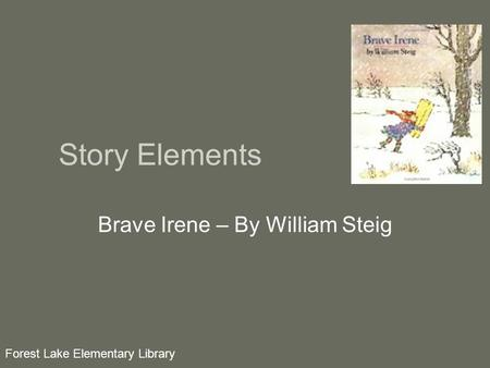 Story Elements Brave Irene – By William Steig Forest Lake Elementary Library.