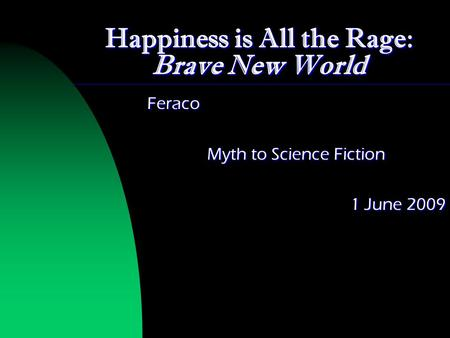 Happiness is All the Rage: Brave New World Feraco Myth to Science Fiction 1 June 2009.