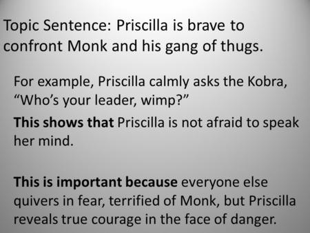 "Topic Sentence: Priscilla is brave to confront Monk and his gang of thugs. For example, Priscilla calmly asks the Kobra, ""Who's your leader, wimp?"" This."