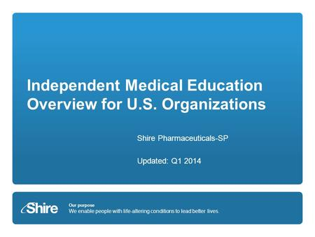 Our purpose We enable people with life-altering conditions to lead better lives. Independent Medical Education Overview for U.S. Organizations Shire Pharmaceuticals-SP.