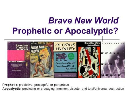 Brave New World Prophetic or Apocalyptic? Prophetic: predictive; presageful or portentous Apocalyptic: predicting or presaging imminent disaster and total/universal.