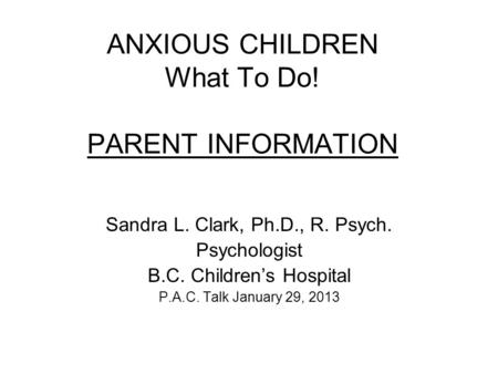 ANXIOUS CHILDREN What To Do! PARENT INFORMATION Sandra L. Clark, Ph.D., R. Psych. Psychologist B.C. Children's Hospital P.A.C. Talk January 29, 2013.