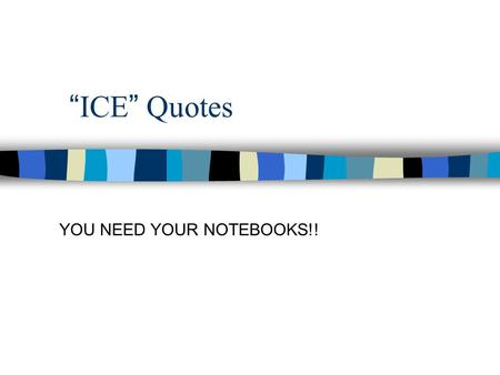 """ICE"" Quotes YOU NEED YOUR NOTEBOOKS!!. What is ""ICE"" Quote? –A way to use primary (Ideas, facts, evidence, quotations, etc) information and cite it."