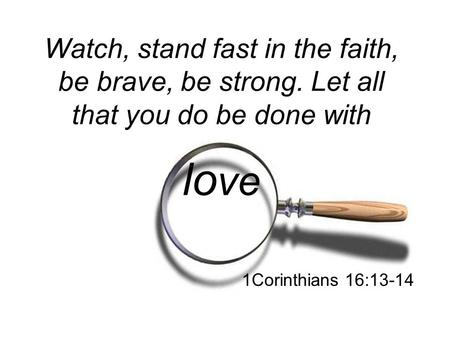 Watch, stand fast in the faith, be brave, be strong. Let all that you do be done with lo ve 1Corinthians 16:13-14.