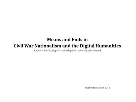 Means and Ends in Civil War Nationalism and the Digital Humanities Robert K. Nelson, Digital Scholarship Lab, University of Richmond Digital Humanities.