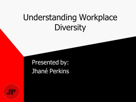 Understanding Workplace Diversity Presented by: Jhané Perkins.
