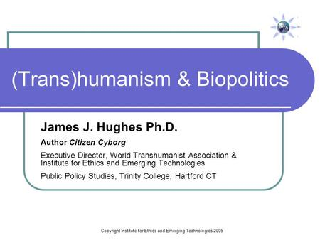 Copyright Institute for Ethics and Emerging Technologies 2005 (Trans)humanism & Biopolitics James J. Hughes Ph.D. Author Citizen Cyborg Executive Director,