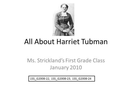 All About Harriet Tubman Ms. Strickland's First Grade Class January 2010 1SS_G2008-22, 1SS_G2008-23, 1SS_G2008-24.