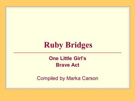 Ruby Bridges One Little Girl's Brave Act Compiled by Marka Carson.