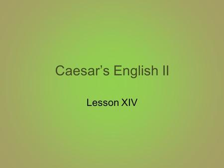 Caesar's English II Lesson XIV. Caesar's English XIV 1.verdure: vegetation 2.equivocal: ambiguous 3.orthodox: traditional 4.profane: irreverent 5.tumult: