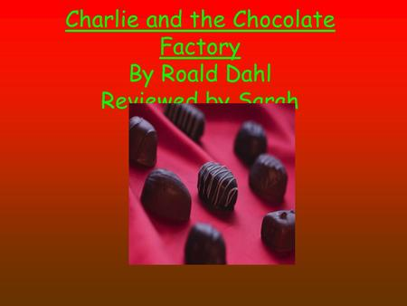 Charlie and the Chocolate Factory By Roald Dahl Reviewed by Sarah.