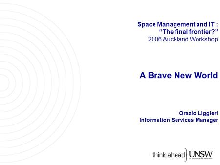 "Space Management and IT : ""The final frontier?"" 2006 Auckland Workshop A Brave New World Orazio Liggieri Information Services Manager."