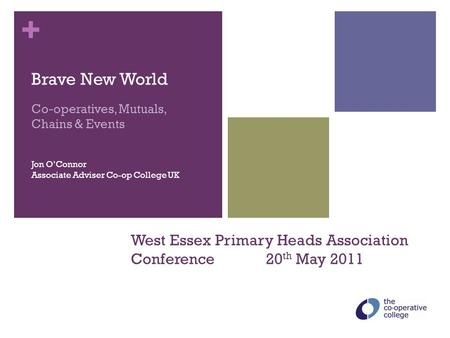 + West Essex Primary Heads Association Conference 20 th May 2011 Brave New World Co-operatives, Mutuals, Chains & Events Jon O'Connor Associate Adviser.