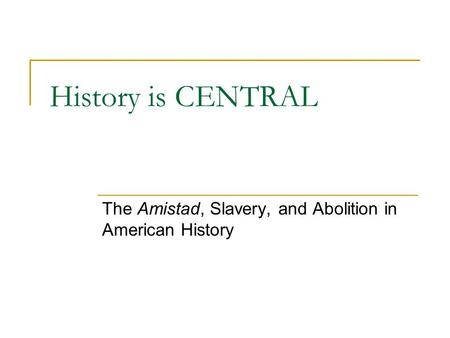 History is CENTRAL The Amistad, Slavery, and Abolition in American History.