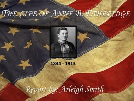 T HE LIFE OF A NNE B. E THERIDGE Report by: Arleigh Smith 1844 - 1913.