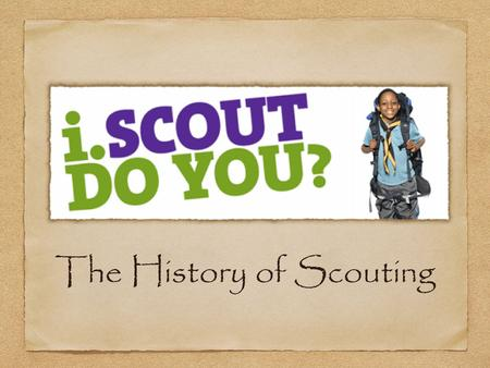 The History of Scouting. Welcome to the worlds biggest family! As a scout you are part of a family of 30 million! You are part of the world biggest youth.