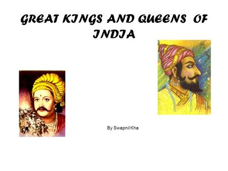 GREAT KINGS AND QUEENS OF INDIA By Swapnil Kha Intro Here are some of the greatest Kings and queens of Historic India.