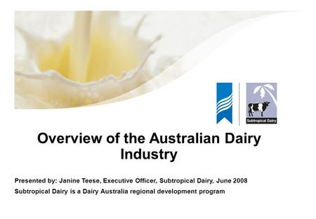 Overview of the Australian Dairy Industry Presented by: Janine Teese, Executive Officer, Subtropical Dairy, June 2008 Subtropical Dairy is a Dairy Australia.