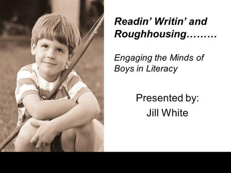 Readin' Writin' and Roughhousing……… Engaging the Minds of Boys in Literacy Presented by: Jill White.