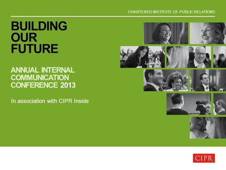 CHARTERED INSTITUTE OF PUBLIC RELATIONS BUILDING OUR FUTURE ANNUAL INTERNAL COMMUNICATION CONFERENCE 2013 In association with CIPR Inside.
