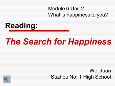 Module 6 Unit 2 What is happiness to you? Reading: The Search for Happiness Wei Juan Suzhou No. 1 High School.