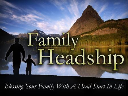 Family Headship. God's Plan for Headship God Planned Headship As A Blessing. –Blessings for the Children (Ephesians 6:3) –Blessings for the Church (Ephesians.