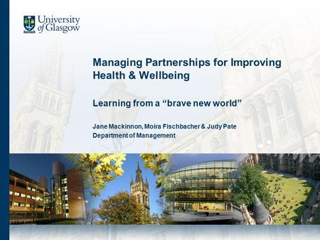 "Managing Partnerships for Improving Health & Wellbeing Learning from a ""brave new world"" Jane Mackinnon, Moira Fischbacher & Judy Pate Department of Management."