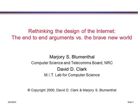 4/27/2015Slide 1 Rethinking the design of the Internet: The end to end arguments vs. the brave new world Marjory S. Blumenthal Computer Science and Telecomms.