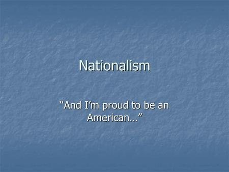 "Nationalism ""And I'm proud to be an American…"". Definition love of country and willingness to sacrifice for it, patriotism love of country and willingness."