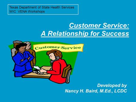 Customer Service: A Relationship for Success Developed by Nancy H. Baird, M.Ed., LCDC Texas Department of State Health Services WIC VENA Workshops.
