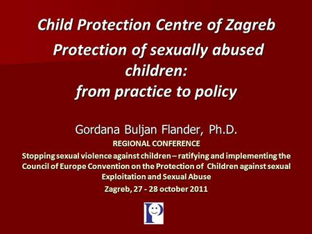 Child Protection Centre of Zagreb Protection of sexually abused children: from practice to policy Protection of sexually abused children: from practice.