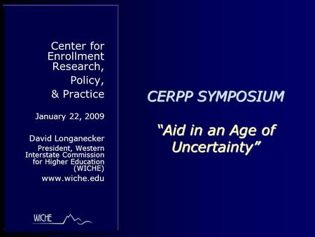 "CERPP SYMPOSIUM ""Aid in an Age of Uncertainty"" Center for Enrollment Research, Policy, & Practice January 22, 2009 David Longanecker President, Western."