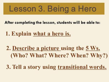 Lesson 3. Being a Hero After completing the lesson, students will be able to: 1. Explain what a hero is. 2. Describe a picture using the 5 Ws. (Who? What?