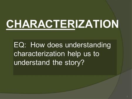 1 CHARACTERIZATION EQ: How does understanding characterization help us to understand the story?