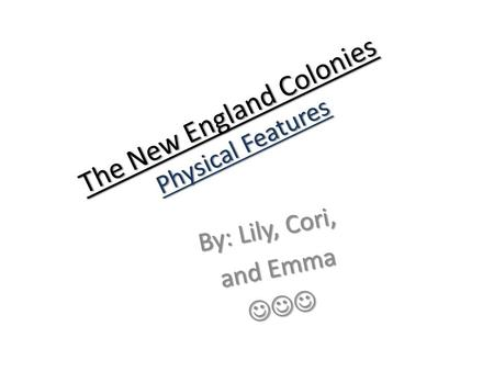 The New England Colonies Physical Features By: Lily, Cori, and Emma and Emma.