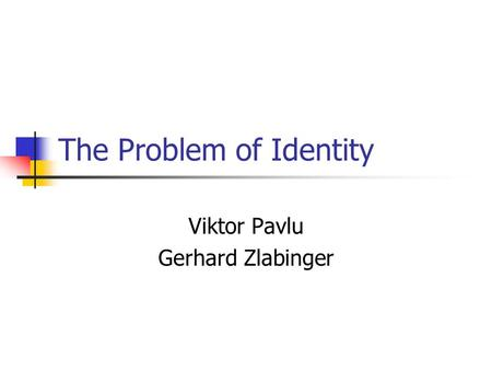 The Problem of Identity Viktor Pavlu Gerhard Zlabinger.