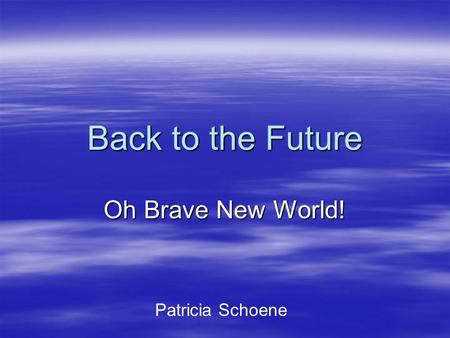 Back to the Future Oh Brave New World! Patricia Schoene.