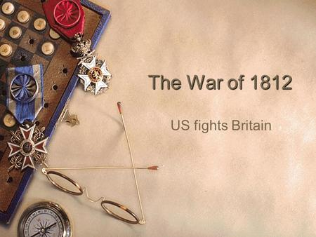 The War of 1812 US fights Britain. Causes  British Giving Guns to Native Americans in the West  British Impressment  War Hawks.