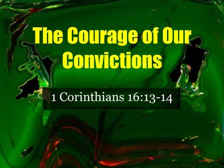 The Courage of Our Convictions 1 Corinthians 16:13-14.