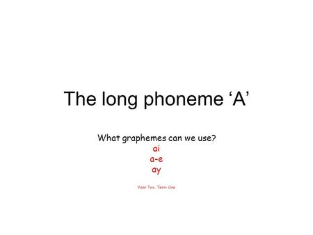 What graphemes can we use? ai a-e ay Year Two, Term One