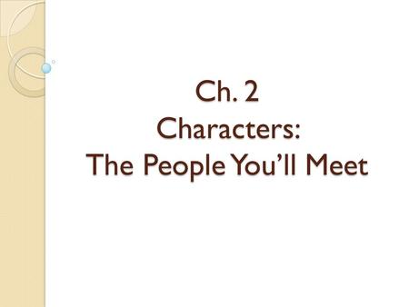 Ch. 2 Characters: The People You'll Meet. What are Characters? People or animals in a story Ex: Ron Weasly in Harry Potter Margot in All Summer in a Day.