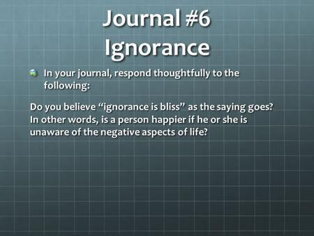 "Journal #6 Ignorance In your journal, respond thoughtfully to the following: Do you believe ""ignorance is bliss"" as the saying goes? In other words, is."