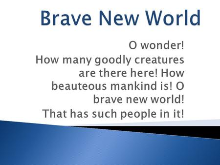 O wonder! How many goodly creatures are there here! How beauteous mankind is! O brave new world! That has such people in it!