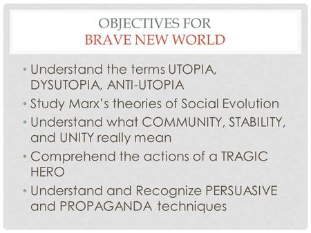 OBJECTIVES FOR BRAVE NEW WORLD Understand the terms UTOPIA, DYSUTOPIA, ANTI-UTOPIA Study Marx's theories of Social Evolution Understand what COMMUNITY,