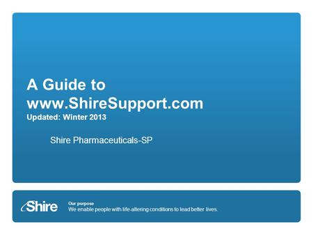 Our purpose We enable people with life-altering conditions to lead better lives. A Guide to www.ShireSupport.com Updated: Winter 2013 Shire Pharmaceuticals-SP.