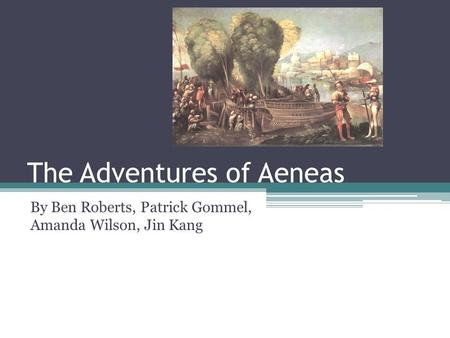 The Adventures of Aeneas By Ben Roberts, Patrick Gommel, Amanda Wilson, Jin Kang.